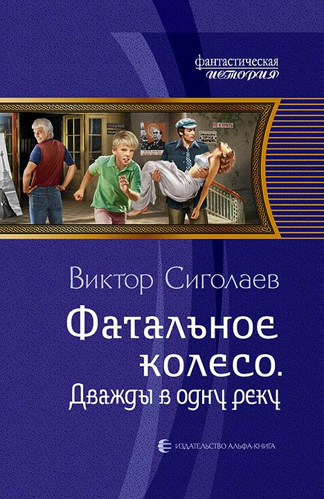 Виктор Сиголаев. ФАТАЛЬНОЕ КОЛЕСО. ДВАЖДЫ В ОДНУ РЕКУ